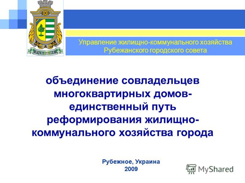 Рубежное, Украина 2009 Управление жилищно-коммунального хозяйства Рубежанского городского совета объединение совладельцев многоквартирных домов- единственный путь реформирования жилищно- коммунального хозяйства города