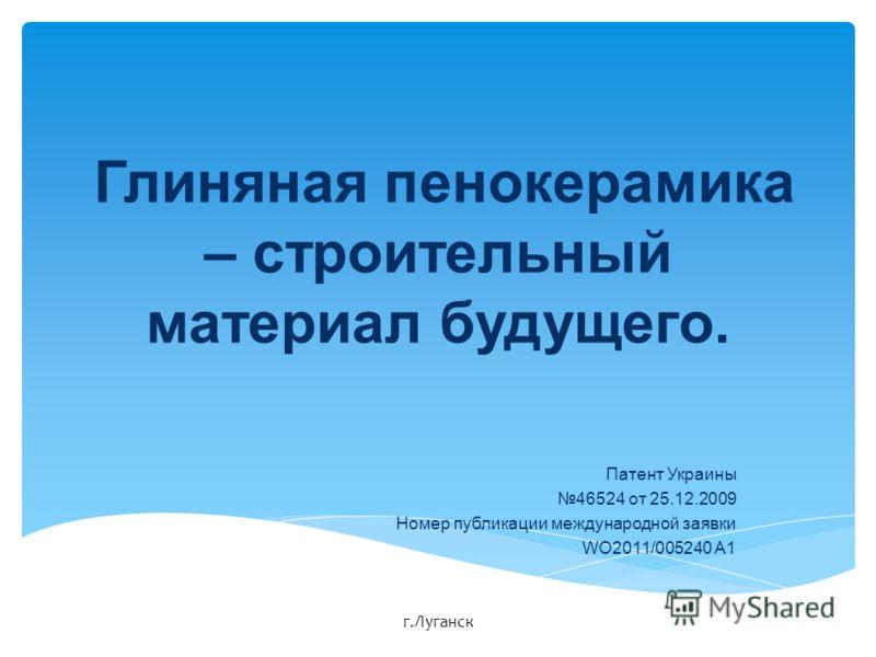 Глиняная пенокерамика – строительный материал будущего. Патент Украины 46524 от 25.12.2009 Номер публикации международной заявки WO2011/005240 A1 г.Луганск