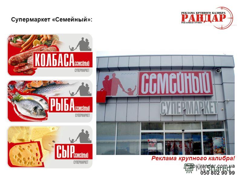 Реклама крупного калибра! http://randar.com.ua 050 802 90 99 Супермаркет «Семейный»: