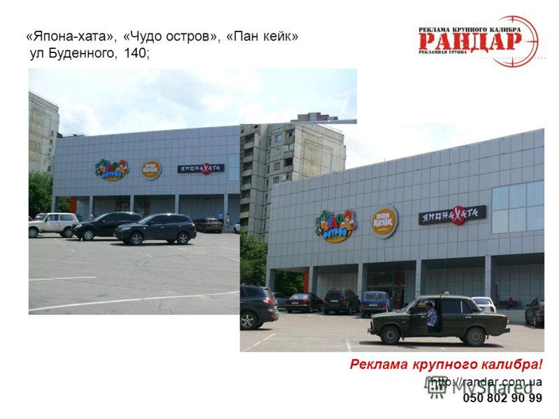 Реклама крупного калибра! http://randar.com.ua 050 802 90 99 «Япона-хата», «Чудо остров», «Пан кейк» ул Буденного, 140;