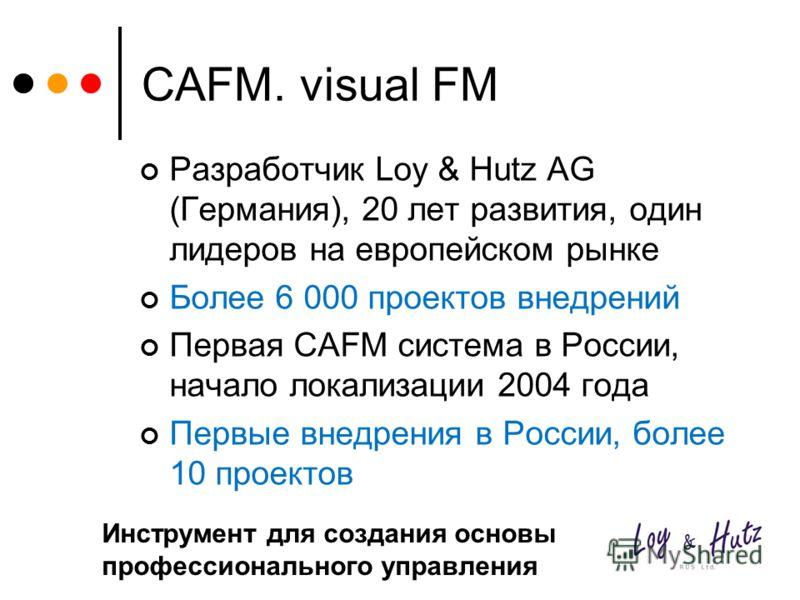 CAFM. visual FM Разработчик Loy & Hutz AG (Германия), 20 лет развития, один лидеров на европейском рынке Более 6 000 проектов внедрений Первая CAFM система в России, начало локализации 2004 года Первые внедрения в России, более 10 проектов Инструмент