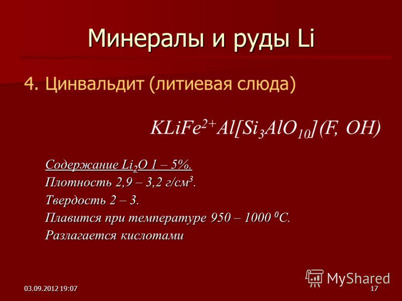 03.09.2012 19:0917 Минералы и руды Li 4. Цинвальдит (литиевая слюда) Содержание Li 2 O 1 – 5%. Плотность 2,9 – 3,2 г/см 3. Твердость 2 – 3. Плавится при температуре 950 – 1000 0 С. Разлагается кислотами KLiFe 2+ Al[Si 3 AlO 10 ](F, OH)