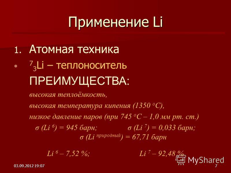 03.09.2012 19:097 Применение Li 1. 1. Атомная техника 7 3 Li – теплоноситель ПРЕИМУЩЕСТВА: высокая теплоёмкость, высокая температура кипения (1350 о C), низкое давление паров (при 745 о C – 1,0 мм рт. ст.) σ (Li 6 ) = 945 барн; σ (Li 7 ) = 0,033 барн