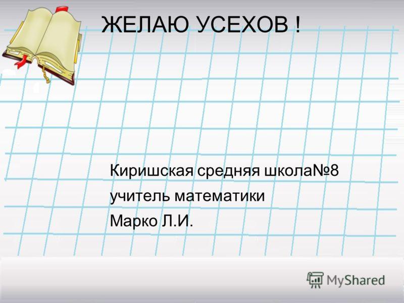 ЖЕЛАЮ УСЕХОВ ! Киришская средняя школа8 учитель математики Марко Л.И.