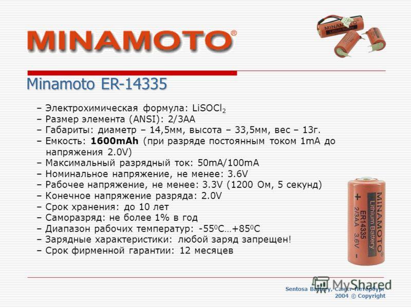 Sentosa Battery, Санкт-Петербург 2004 © Copyright Minamoto ER-14335 – Электрохимическая формула: LiSOCl 2 – Размер элемента (ANSI): 2/3AA – Габариты: диаметр – 14,5мм, высота – 33,5мм, вес – 13г. – Емкость: 1600mAh (при разряде постоянным током 1mA д