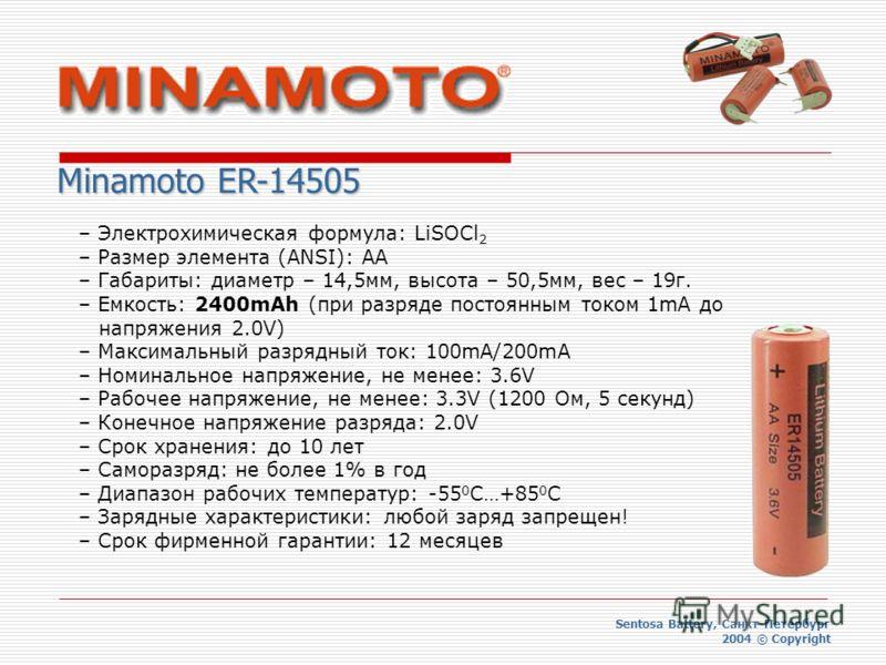 Sentosa Battery, Санкт-Петербург 2004 © Copyright Minamoto ER-14505 – Электрохимическая формула: LiSOCl 2 – Размер элемента (ANSI): AA – Габариты: диаметр – 14,5мм, высота – 50,5мм, вес – 19г. – Емкость: 2400mAh (при разряде постоянным током 1mA до н