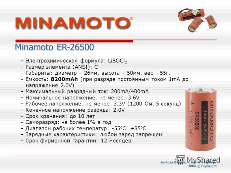 Sentosa Battery, Санкт-Петербург 2004 © Copyright Minamoto ER-26500 – Электрохимическая формула: LiSOCl 2 – Размер элемента (ANSI): C – Габариты: диаметр – 26мм, высота – 50мм, вес – 55г. – Емкость: 8200mAh (при разряде постоянным током 1mA до напряж