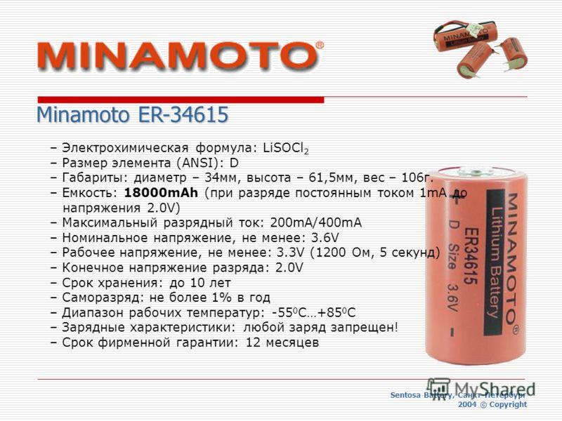 Sentosa Battery, Санкт-Петербург 2004 © Copyright Minamoto ER-34615 – Электрохимическая формула: LiSOCl 2 – Размер элемента (ANSI): D – Габариты: диаметр – 34мм, высота – 61,5мм, вес – 106г. – Емкость: 18000mAh (при разряде постоянным током 1mA до на