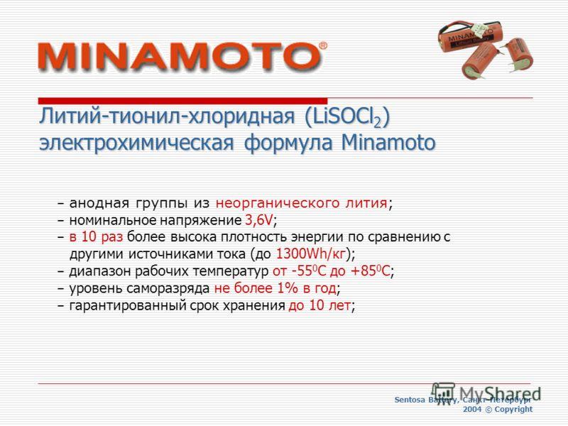 Sentosa Battery, Санкт-Петербург 2004 © Copyright Литий-тионил-хлоридная (LiSOCl 2 ) электрохимическая формула Minamoto – анодная группы из неорганического лития; – номинальное напряжение 3,6V; – в 10 раз более высока плотность энергии по сравнению с