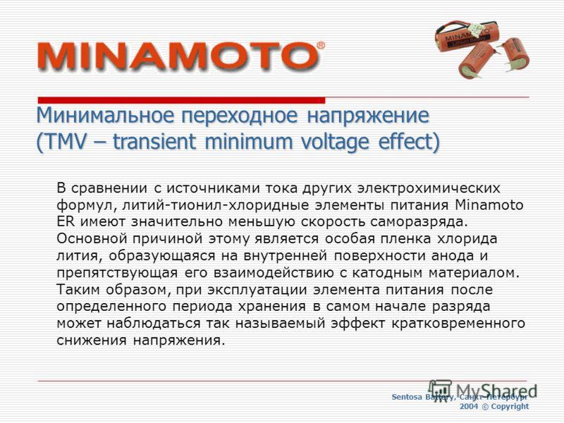Минимальное переходное напряжение (TMV – transient minimum voltage effect) Sentosa Battery, Санкт-Петербург 2004 © Copyright В сравнении с источниками тока других электрохимических формул, литий-тионил-хлоридные элементы питания Minamoto ER имеют зна