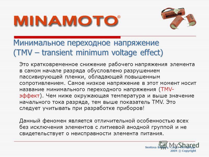 Минимальное переходное напряжение (TMV – transient minimum voltage effect) Sentosa Battery, Санкт-Петербург 2004 © Copyright Это кратковременное снижение рабочего напряжения элемента в самом начале разряда обусловлено разрушением пассивирующей пленки