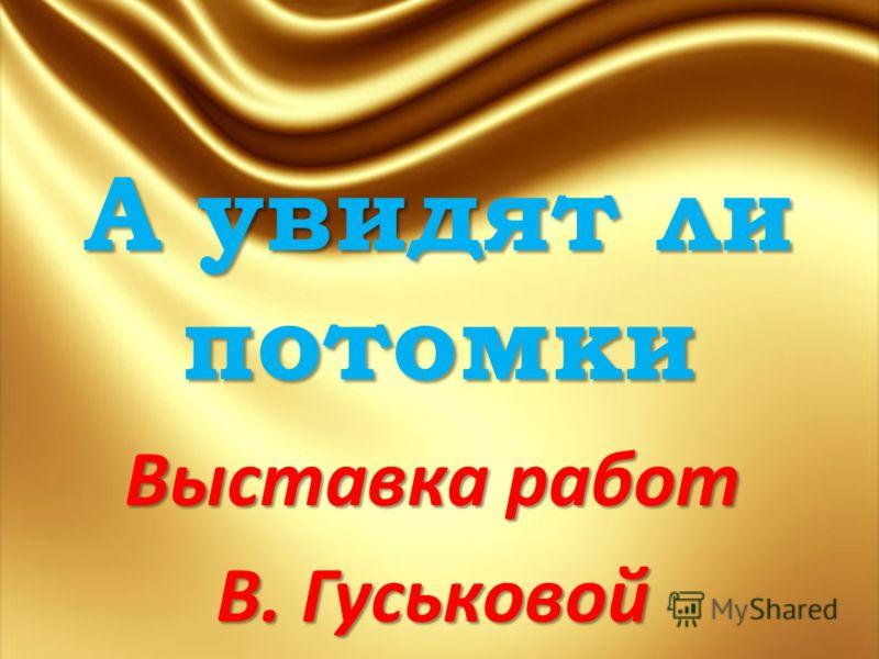 А увидят ли потомки Выставка работ В. Гуськовой