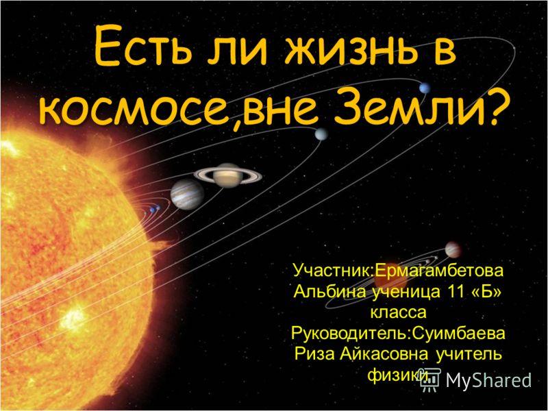 Есть ли жизнь в космосе,вне Земли? Участник:Ермагамбетова Альбина ученица 11 «Б» класса Руководитель:Суимбаева Риза Айкасовна учитель физики