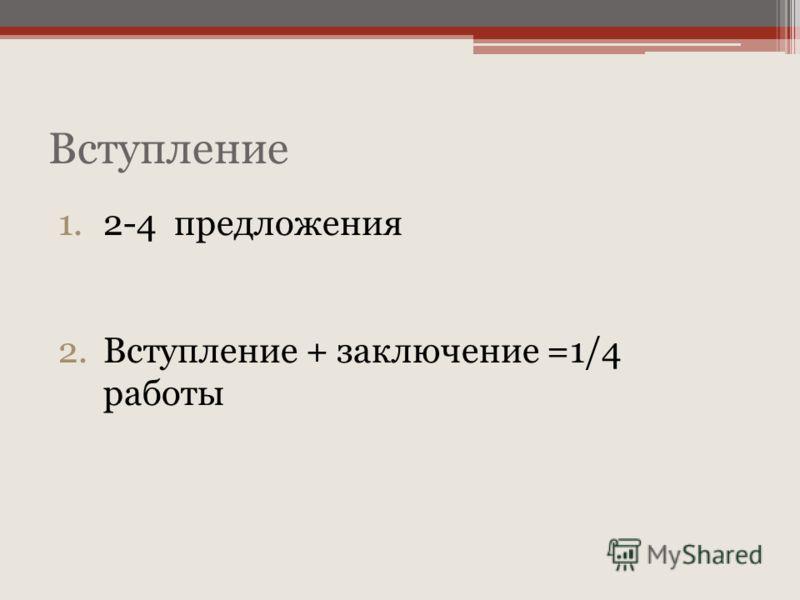 Вступление 1.2-4 предложения 2.Вступление + заключение =1/4 работы