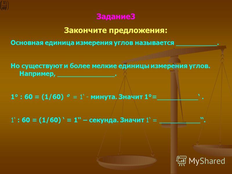 Задание3 Закончите предложения: Основная единица измерения углов называется __________. Но существуют и более мелкие единицы измерения углов. Например, ______________. 1° : 60 = (1/60) ° = 1 - минута. Значит 1°=__________. 1 : 60 = (1/60) = 1 – секун