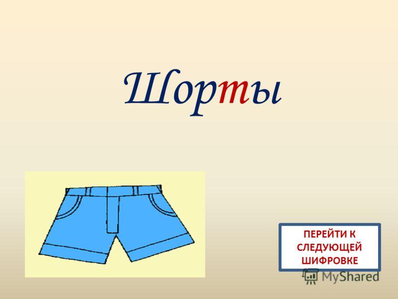 Шорты ПЕРЕЙТИ К СЛЕДУЮЩЕЙ ШИФРОВКЕ