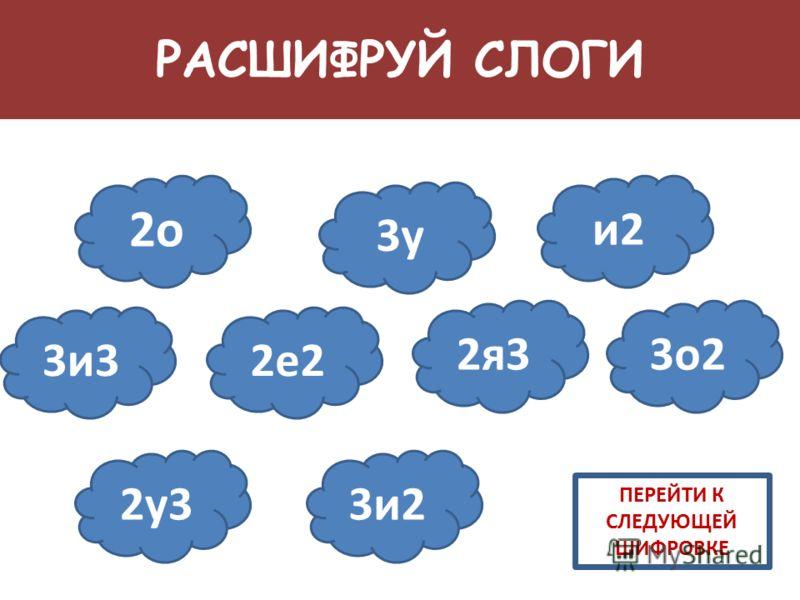 РАСШИФРУЙ СЛОГИ ПЕРЕЙТИ К СЛЕДУЮЩЕЙ ШИФРОВКЕ 2о 3у и2 3и32е2 2я33о2 2у33и2