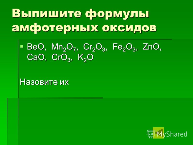 Выпишите формулы амфотерных оксидов BeO, Mn2O7, Cr2O3, Fe2O3, ZnO, CaO, CrO3, K2O Назовите их