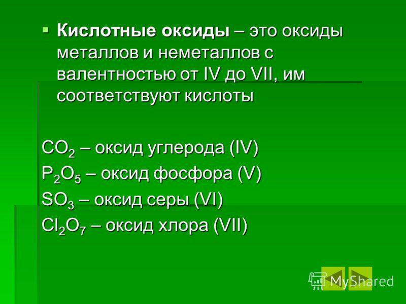 Кислотные оксиды – это оксиды металлов и неметаллов с валентностью от IV до VII, им соответствуют кислоты CO2 – оксид углерода (IV) P2O5 – оксид фосфора (V) SO3 – оксид серы (VI) Cl2O7 – оксид хлора (VII)