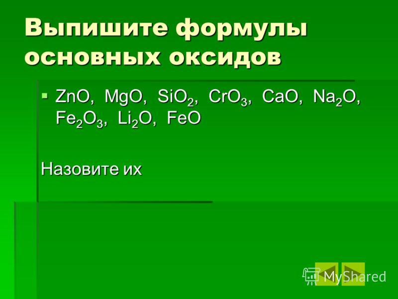 Выпишите формулы основных оксидов ZnO, MgO, SiO2, CrO3, CaO, Na2O, Fe2O3, Li2O, FeO Назовите их