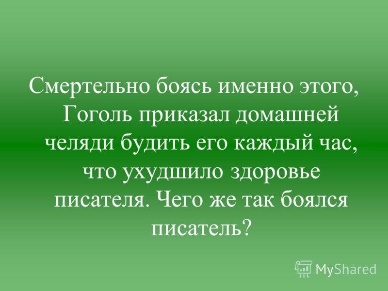 Смертельно боясь именно этого, Гоголь приказал домашней челяди будить его каждый час, что ухудшило здоровье писателя. Чего же так боялся писатель?