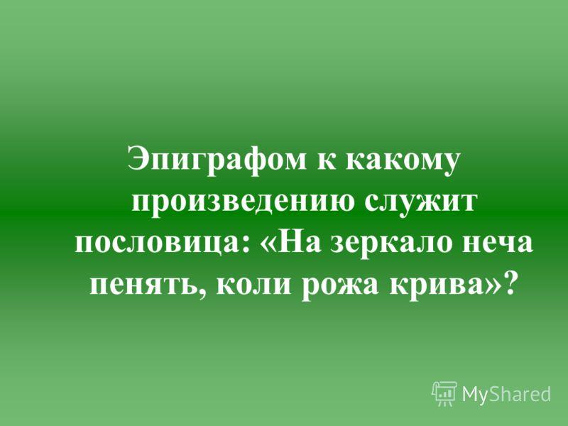 Эпиграфом к какому произведению служит пословица: «На зеркало неча пенять, коли рожа крива»?