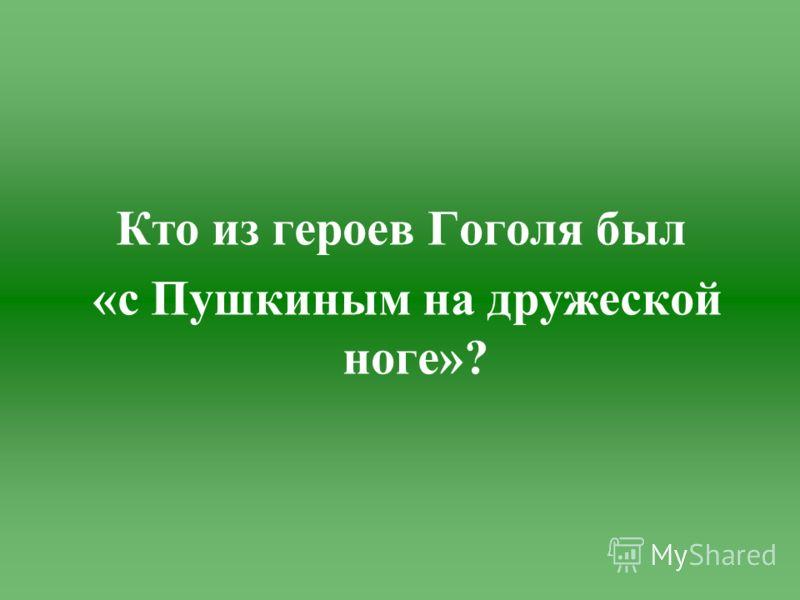 Кто из героев Гоголя был «с Пушкиным на дружеской ноге»?