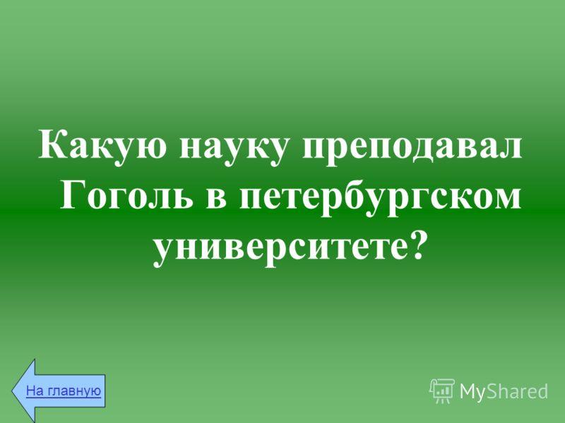 Какую науку преподавал Гоголь в петербургском университете? На главную