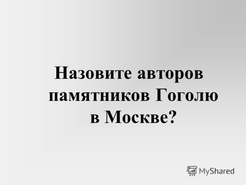 Назовите авторов памятников Гоголю в Москве?