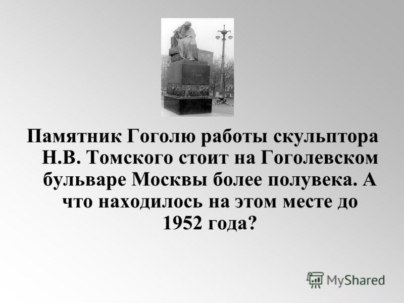 Памятник Гоголю работы скульптора Н.В. Томского стоит на Гоголевском бульваре Москвы более полувека. А что находилось на этом месте до 1952 года?
