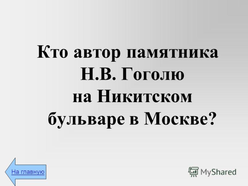Кто автор памятника Н.В. Гоголю на Никитском бульваре в Москве? На главную
