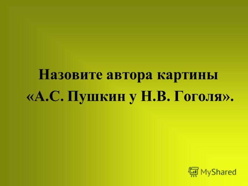 Назовите автора картины «А.С. Пушкин у Н.В. Гоголя».