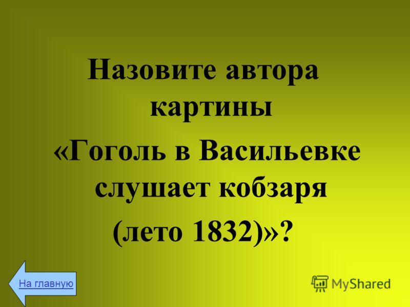Назовите автора картины «Гоголь в Васильевке слушает кобзаря (лето 1832)»? На главную