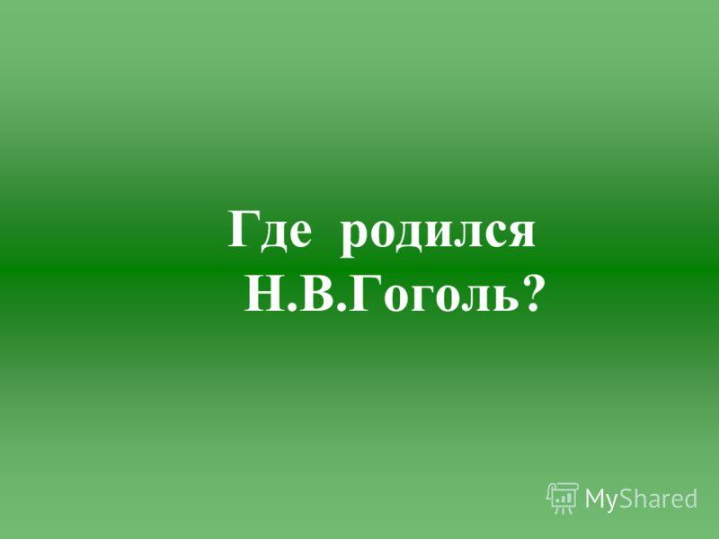 Где родился Н.В.Гоголь?