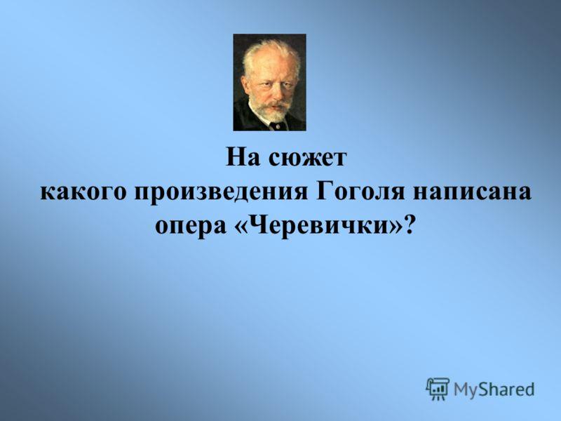 На сюжет какого произведения Гоголя написана опера «Черевички»?