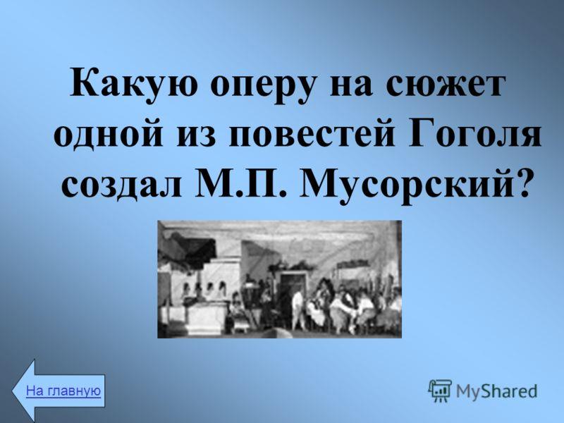Какую оперу на сюжет одной из повестей Гоголя создал М.П. Мусорский? На главную