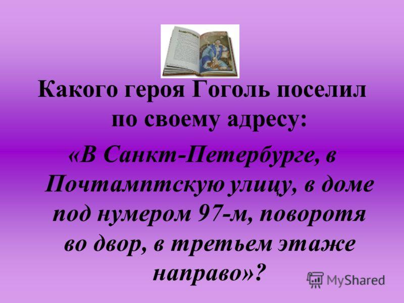 Какого героя Гоголь поселил по своему адресу: «В Санкт-Петербурге, в Почтамптскую улицу, в доме под нумером 97-м, поворотя во двор, в третьем этаже направо»?