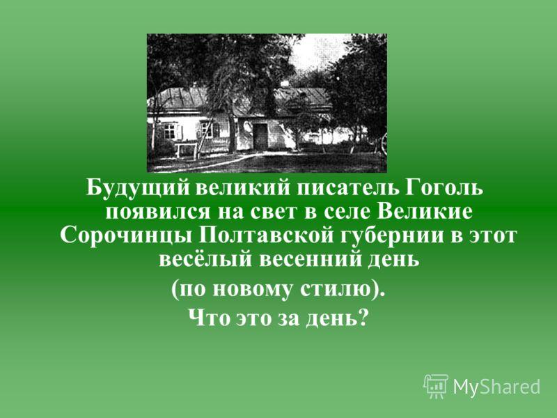Будущий великий писатель Гоголь появился на свет в селе Великие Сорочинцы Полтавской губернии в этот весёлый весенний день (по новому стилю). Что это за день?