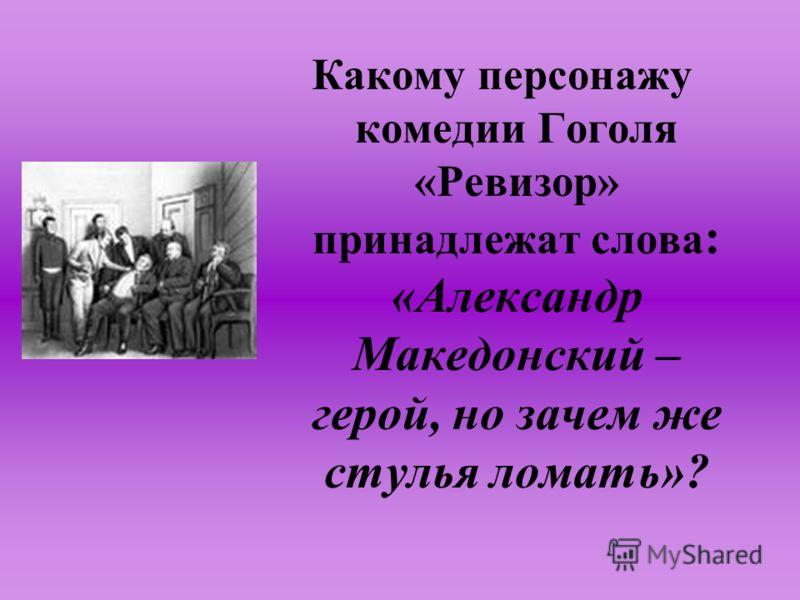 Какому персонажу комедии Гоголя «Ревизор» принадлежат слова : «Александр Македонский – герой, но зачем же стулья ломать»?