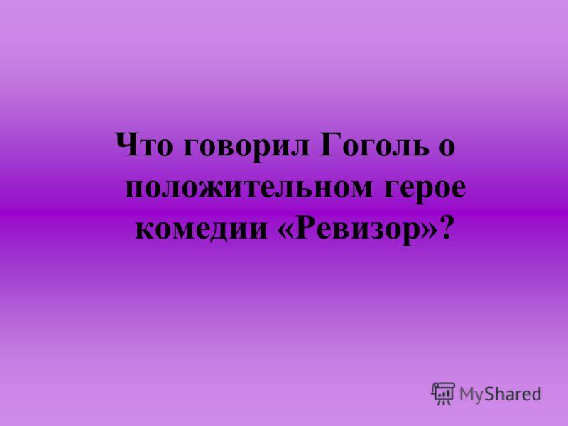 Что говорил Гоголь о положительном герое комедии «Ревизор»?