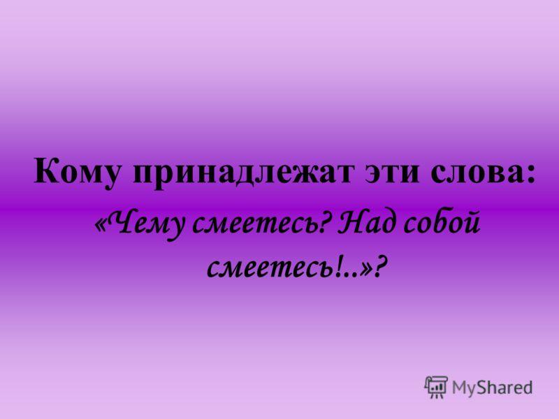 Кому принадлежат эти слова: «Чему смеетесь? Над собой смеетесь!..»?
