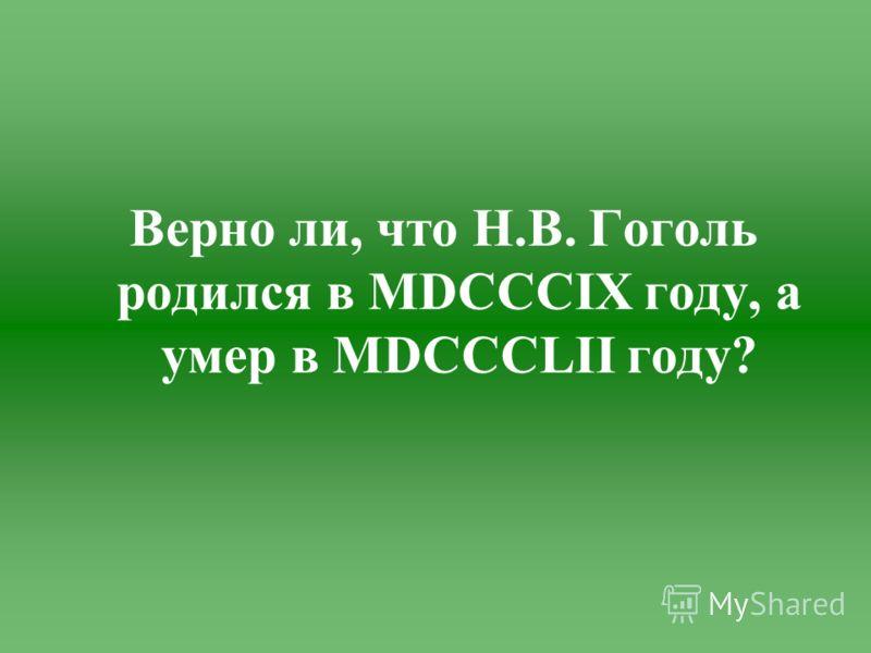 Верно ли, что Н.В. Гоголь родился в MDCCCIX году, а умер в MDCCCLII году?