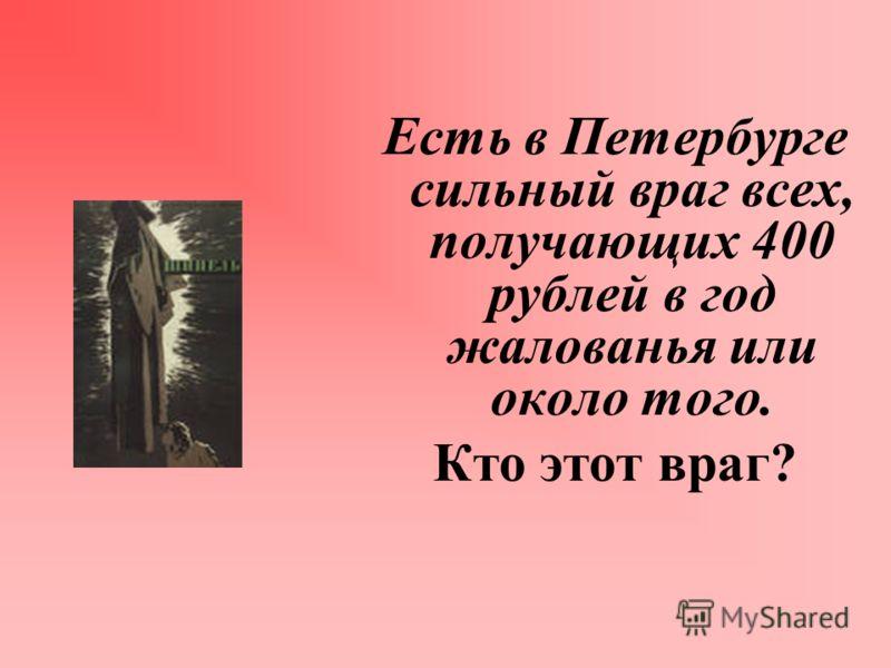 Есть в Петербурге сильный враг всех, получающих 400 рублей в год жалованья или около того. Кто этот враг?