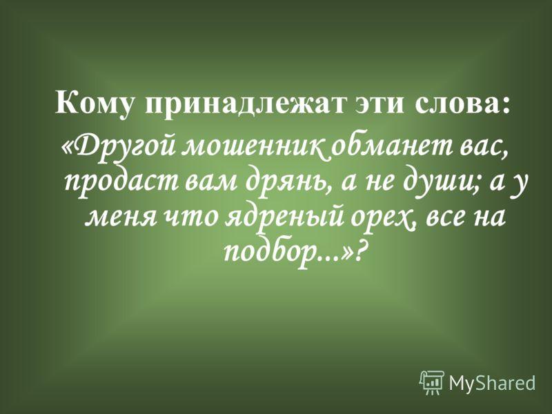 Кому принадлежат эти слова: «Другой мошенник обманет вас, продаст вам дрянь, а не души; а у меня что ядреный орех, все на подбор...»?