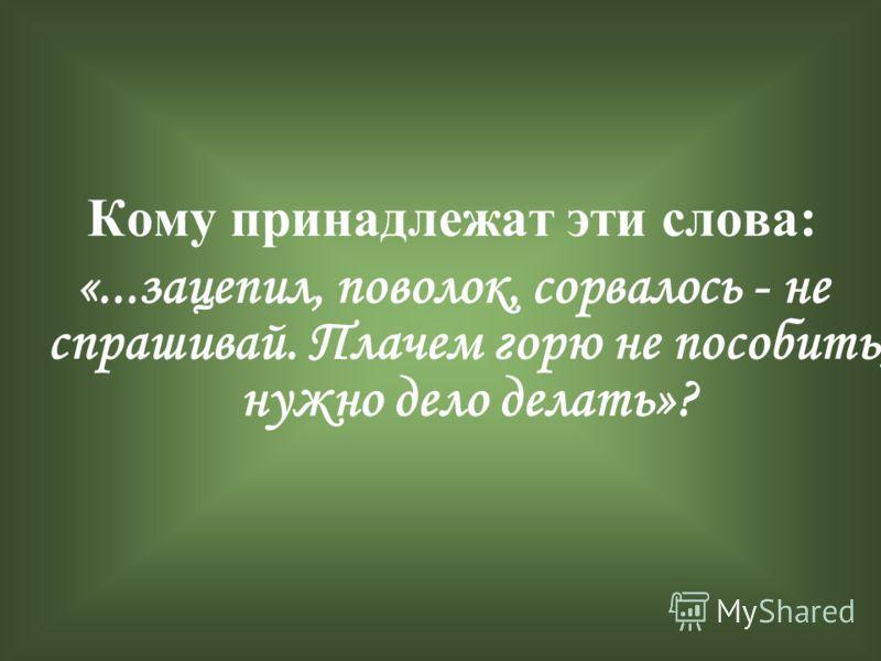 Кому принадлежат эти слова: «...зацепил, поволок, сорвалось - не спрашивай. Плачем горю не пособить, нужно дело делать»?