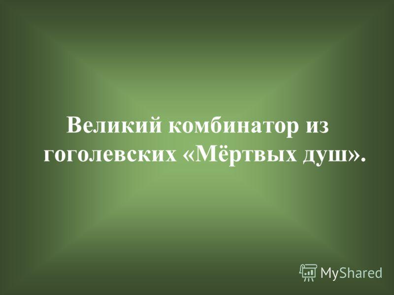 Великий комбинатор из гоголевских «Мёртвых душ».