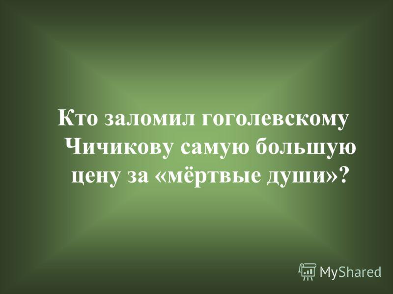 Кто заломил гоголевскому Чичикову самую большую цену за «мёртвые души»?