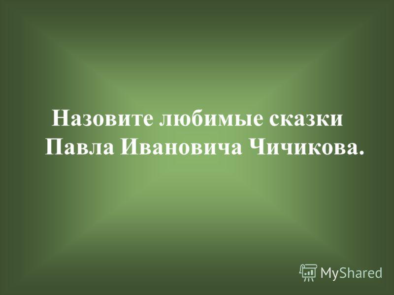 Назовите любимые сказки Павла Ивановича Чичикова.