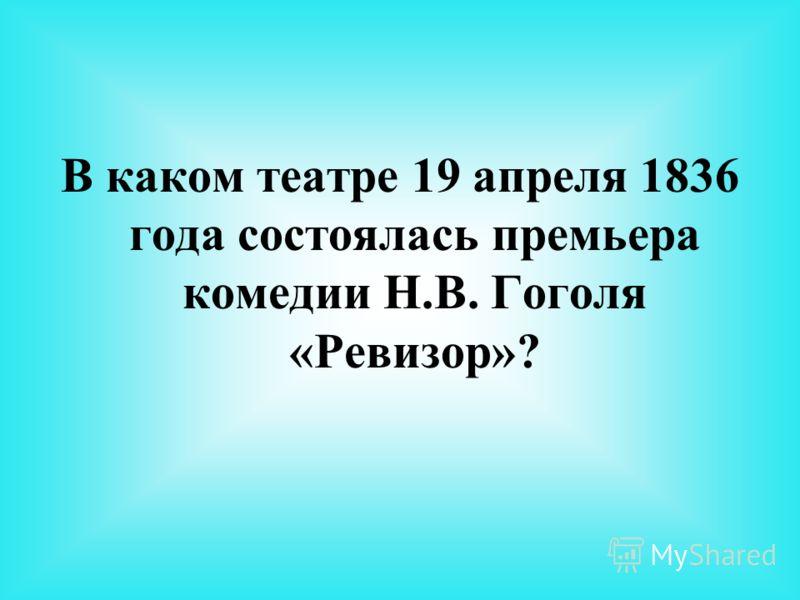 В каком театре 19 апреля 1836 года состоялась премьера комедии Н.В. Гоголя «Ревизор»?