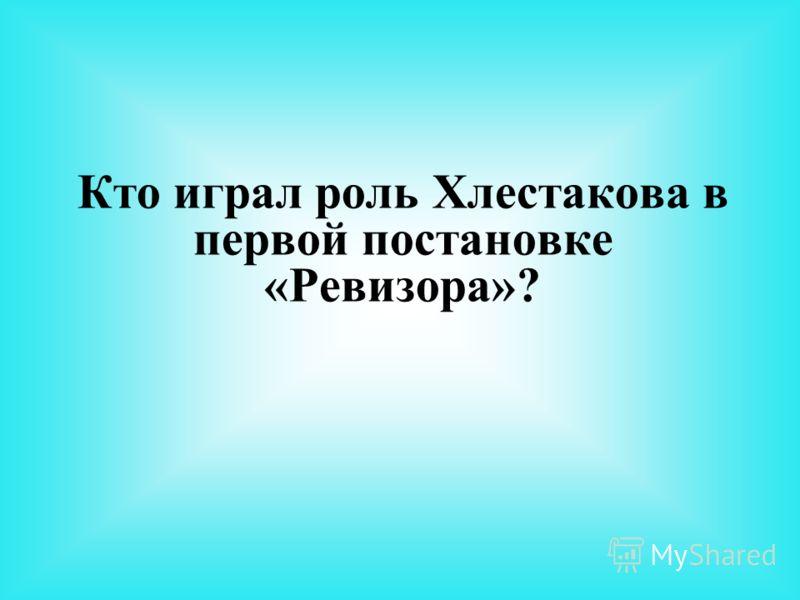 Кто играл роль Хлестакова в первой постановке «Ревизора»?